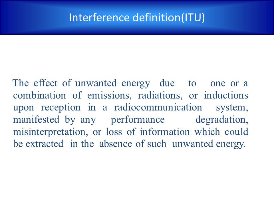 Interference definition(ITU) The effect of unwanted energy due to one or a combination of emissions, radiations, or inductions upon reception in a radiocommunication system, manifested by any performance degradation, misinterpretation, or loss of information which could be extracted in the absence of such unwanted energy.