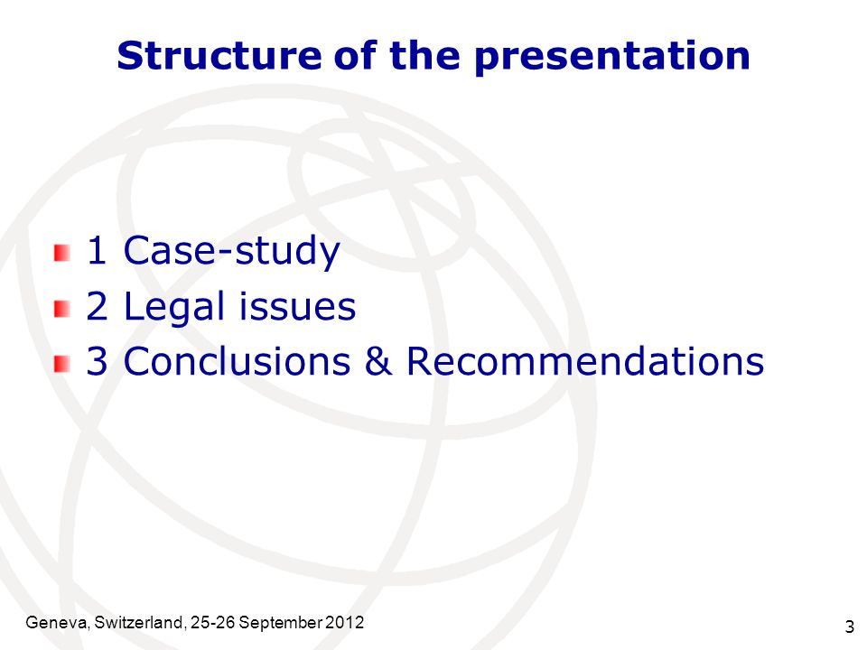 3 Structure of the presentation 1 Case-study 2 Legal issues 3 Conclusions & Recommendations Geneva, Switzerland, 25-26 September 2012