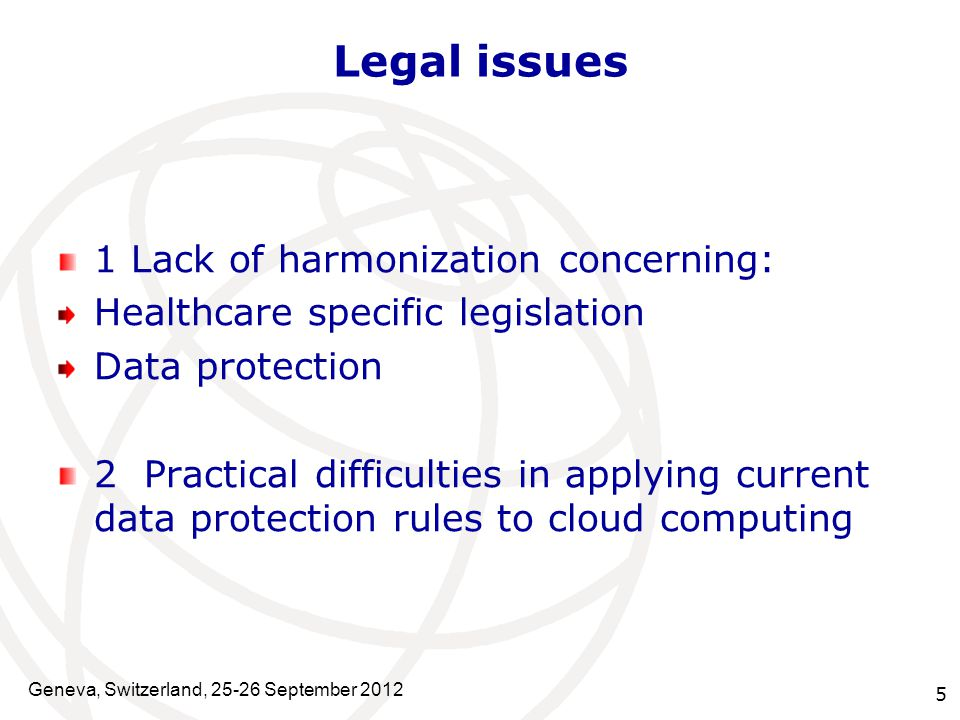 5 Legal issues 1 Lack of harmonization concerning: Healthcare specific legislation Data protection 2 Practical difficulties in applying current data protection rules to cloud computing Geneva, Switzerland, 25-26 September 2012