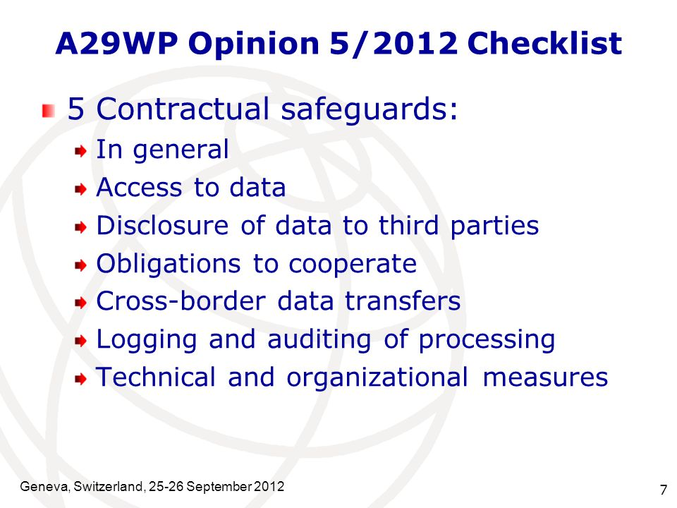 7 A29WP Opinion 5/2012 Checklist 5 Contractual safeguards: In general Access to data Disclosure of data to third parties Obligations to cooperate Cross-border data transfers Logging and auditing of processing Technical and organizational measures Geneva, Switzerland, 25-26 September 2012