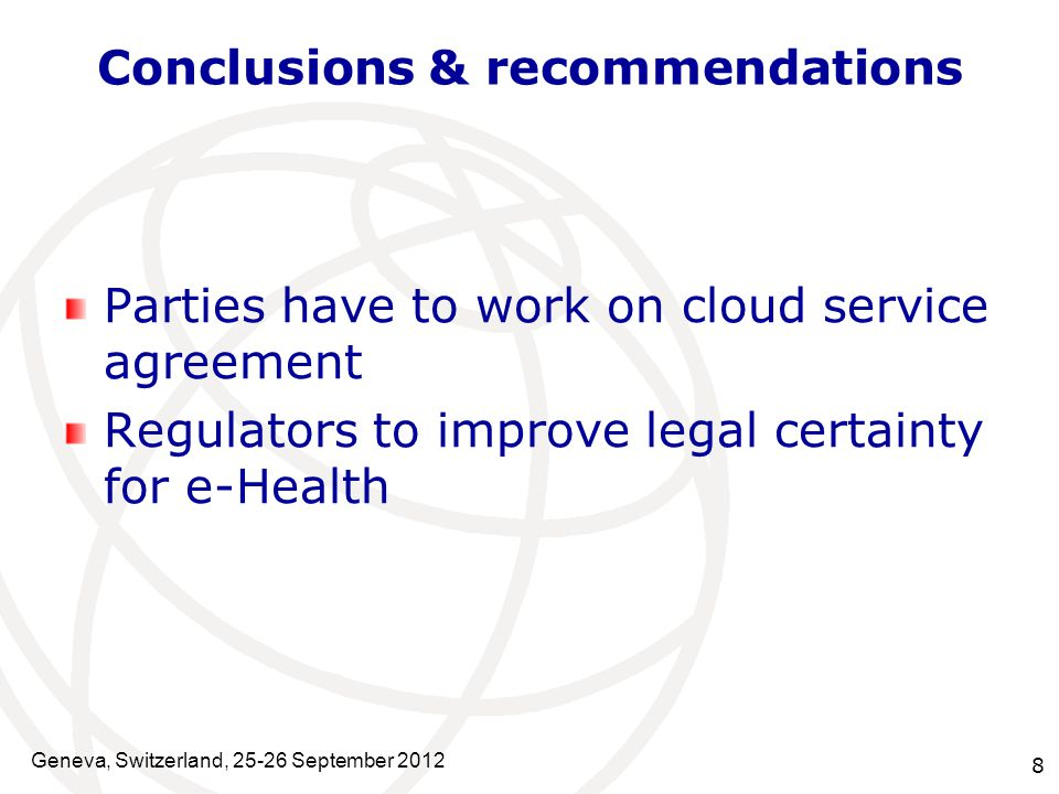 8 Conclusions & recommendations Parties have to work on cloud service agreement Regulators to improve legal certainty for e-Health Geneva, Switzerland, 25-26 September 2012