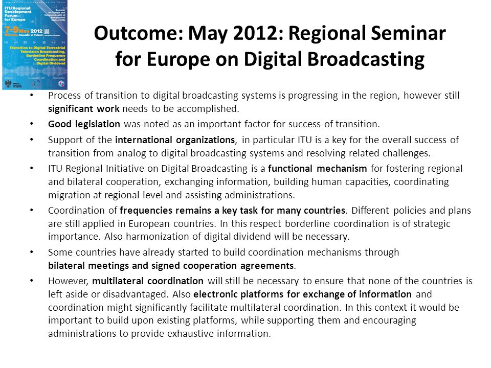 Outcome: May 2012: Regional Seminar for Europe on Digital Broadcasting Sub Regional meetings, like WEDDIP, NEDDIF, CEE working Group or SEE.TV play important roles in leading to the successful completion of transition and harmonized use of digital dividend.
