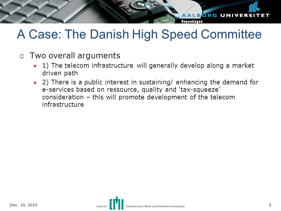  Two overall arguments 1) The telecom infrastructure will generally develop along a market driven path 2) There is a public interest in sustaining/ enhancing the demand for e-services based on ressource, quality and 'tax-squeeze' consideration – this will promote development of the telecom infrastructure A Case: The Danish High Speed Committee Dec.