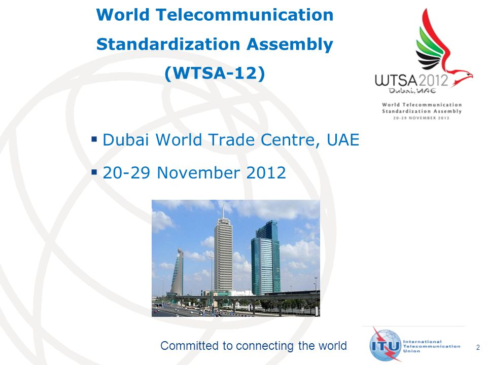 Committed to connecting the world World Telecommunication Standardization Assembly (WTSA-12)  Dubai World Trade Centre, UAE  20-29 November 2012 2