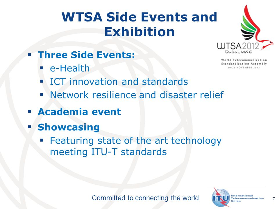 Committed to connecting the world WTSA Side Events and Exhibition  Three Side Events:  e-Health  ICT innovation and standards  Network resilience and disaster relief  Academia event  Showcasing  Featuring state of the art technology meeting ITU-T standards 7