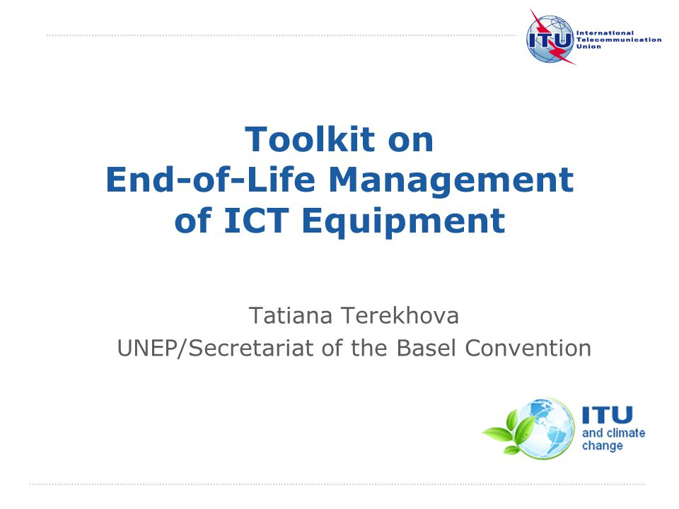 International Telecommunication Union Toolkit on End-of-Life Management of ICT Equipment Tatiana Terekhova UNEP/Secretariat of the Basel Convention