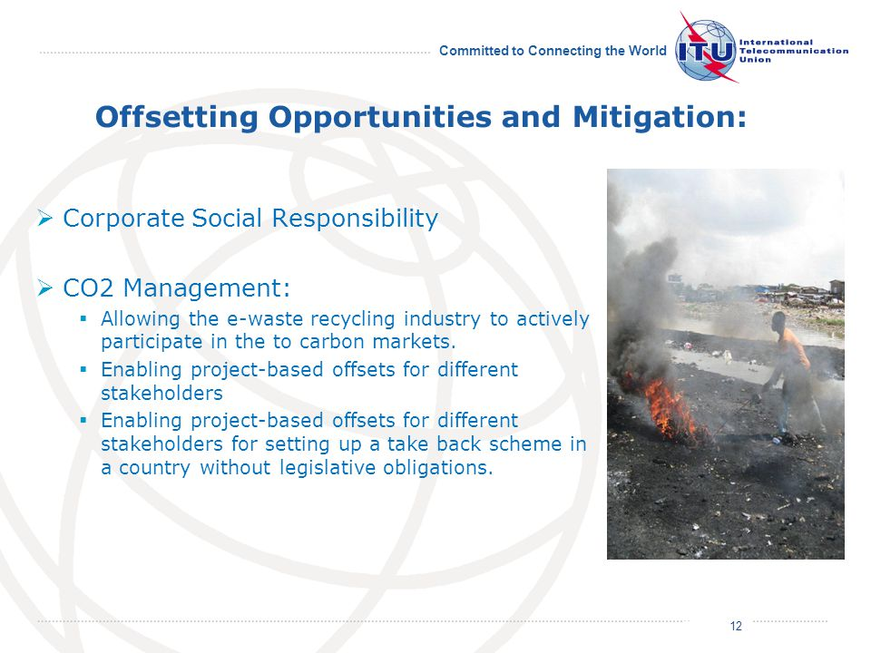 July 2011 Committed to Connecting the World Offsetting Opportunities and Mitigation:  Corporate Social Responsibility  CO2 Management:  Allowing the e-waste recycling industry to actively participate in the to carbon markets.