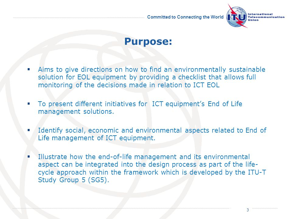 July 2011 Committed to Connecting the World Purpose:  Aims to give directions on how to find an environmentally sustainable solution for EOL equipment by providing a checklist that allows full monitoring of the decisions made in relation to ICT EOL  To present different initiatives for ICT equipment's End of Life management solutions.