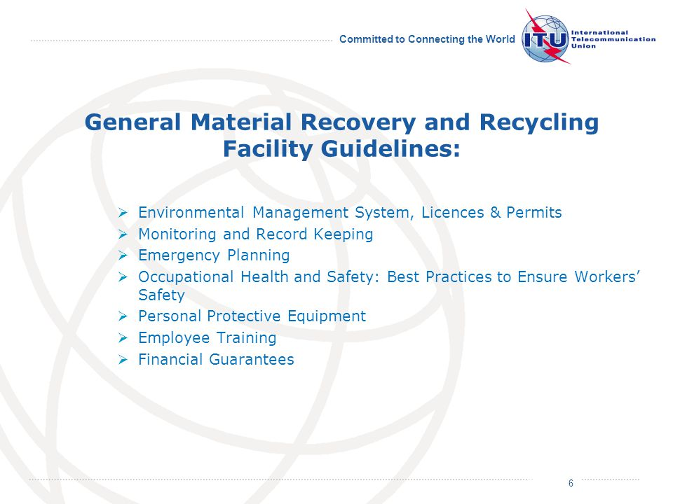 July 2011 Committed to Connecting the World General Material Recovery and Recycling Facility Guidelines:  Environmental Management System, Licences & Permits  Monitoring and Record Keeping  Emergency Planning  Occupational Health and Safety: Best Practices to Ensure Workers' Safety  Personal Protective Equipment  Employee Training  Financial Guarantees 6
