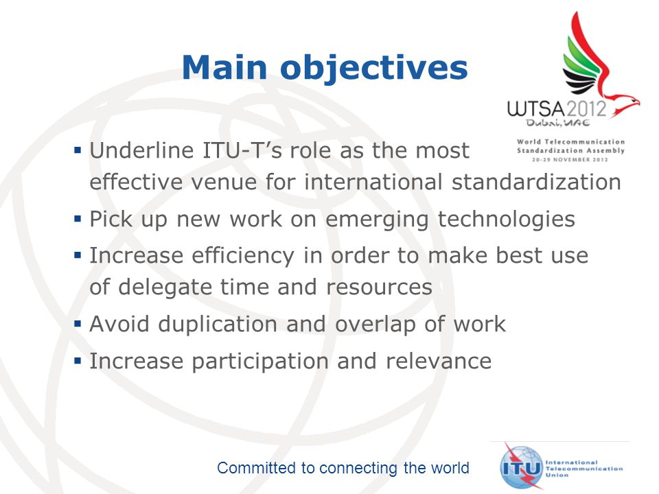 Committed to connecting the world Main objectives  Underline ITU-T's role as the most effective venue for international standardization  Pick up new work on emerging technologies  Increase efficiency in order to make best use of delegate time and resources  Avoid duplication and overlap of work  Increase participation and relevance