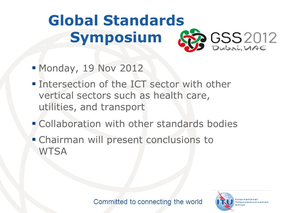 Committed to connecting the world Global Standards Symposium  Monday, 19 Nov 2012  Intersection of the ICT sector with other vertical sectors such as health care, utilities, and transport  Collaboration with other standards bodies  Chairman will present conclusions to WTSA