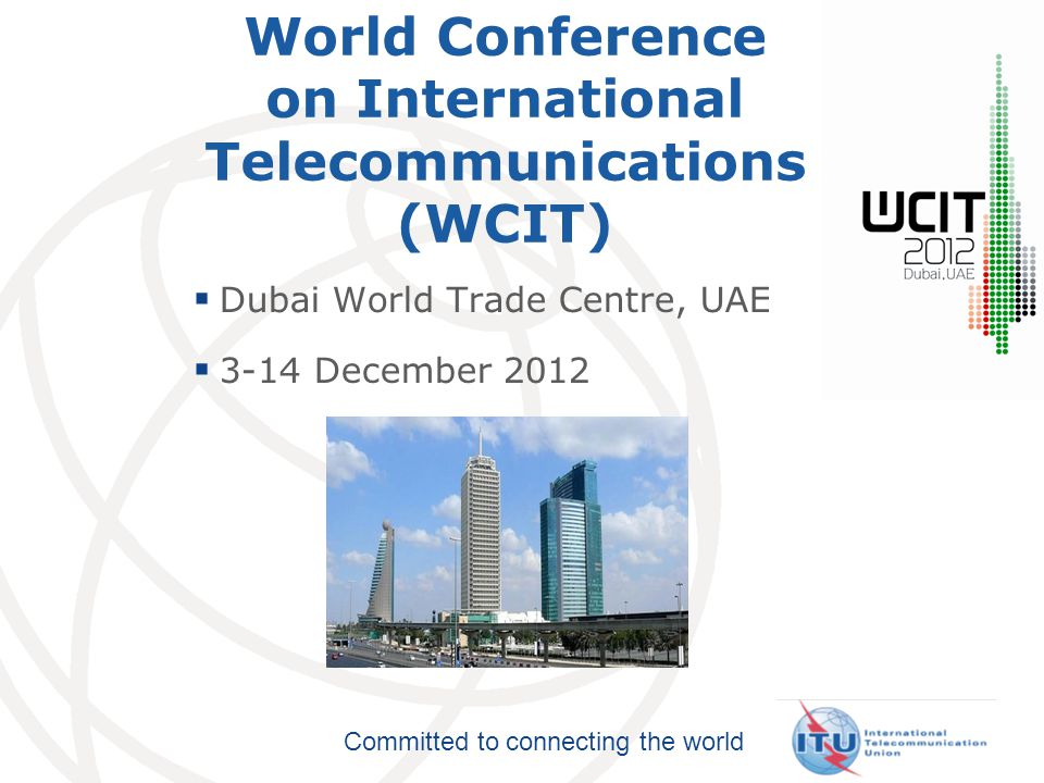 Committed to connecting the world World Conference on International Telecommunications (WCIT)  Dubai World Trade Centre, UAE  3-14 December 2012