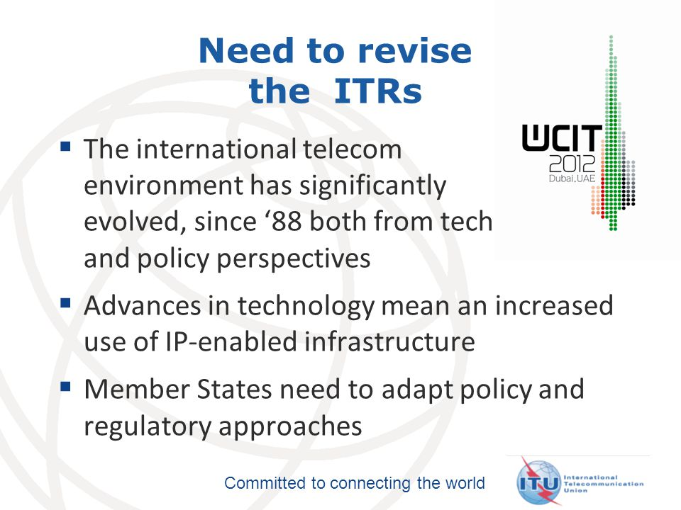 Committed to connecting the world Need to revise the ITRs  The international telecom environment has significantly evolved, since '88 both from technical and policy perspectives  Advances in technology mean an increased use of IP-enabled infrastructure  Member States need to adapt policy and regulatory approaches