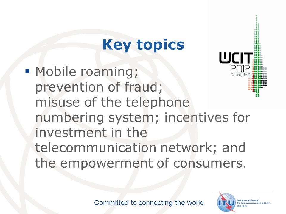 Committed to connecting the world Key topics  Mobile roaming; prevention of fraud; misuse of the telephone numbering system; incentives for investment in the telecommunication network; and the empowerment of consumers.