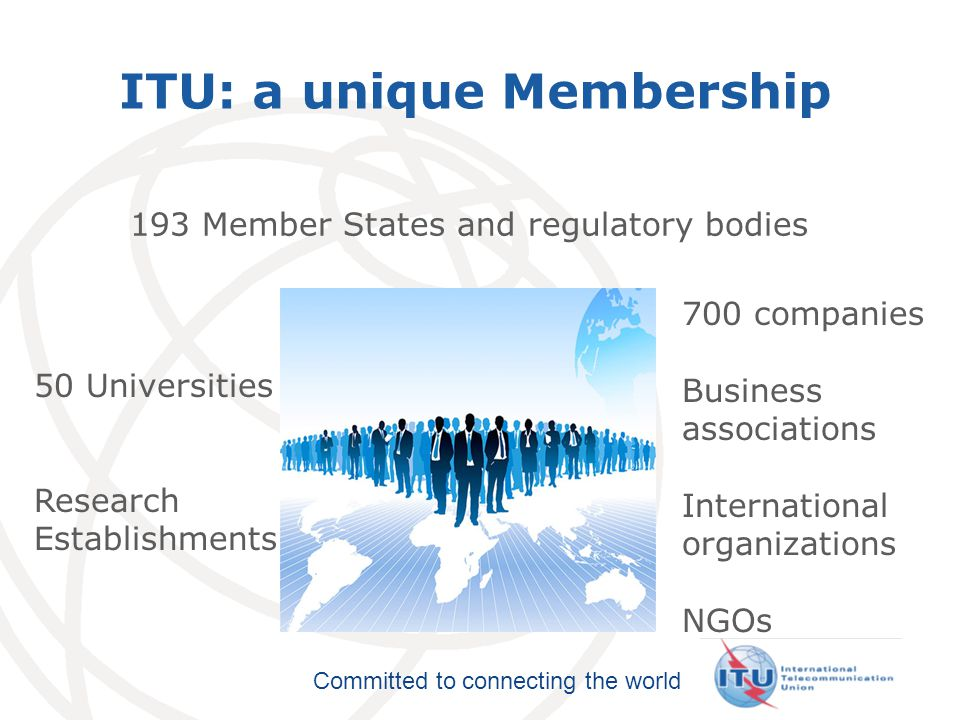International Telecommunication Union Committed to connecting the world ITU: a unique Membership 193 Member States and regulatory bodies 700 companies Business associations International organizations NGOs 50 Universities Research Establishments
