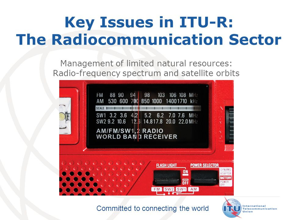 Committed to connecting the world ITU-R plays a key role managing radiocommunications  Allocates spectrum for communications (including mobile and broadcasting)  Satellite communications  Spectrum for advanced aeronautical communications  Global maritime communications – distress channels, ship-to-shore  Protects frequencies for Earth-exploration satellites to monitor resources, emergencies, meteorology and climate change  Radio astronomy, space exploration