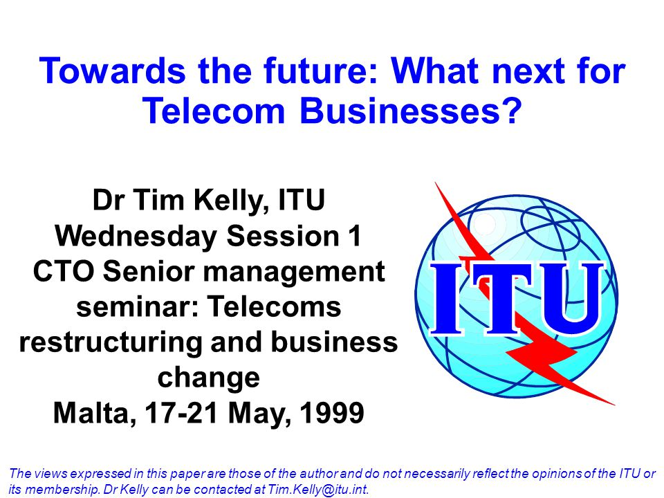 Towards the future: What next for Telecom Businesses? Dr Tim Kelly, ITU Wednesday Session 1 CTO Senior management seminar: Telecoms restructuring and