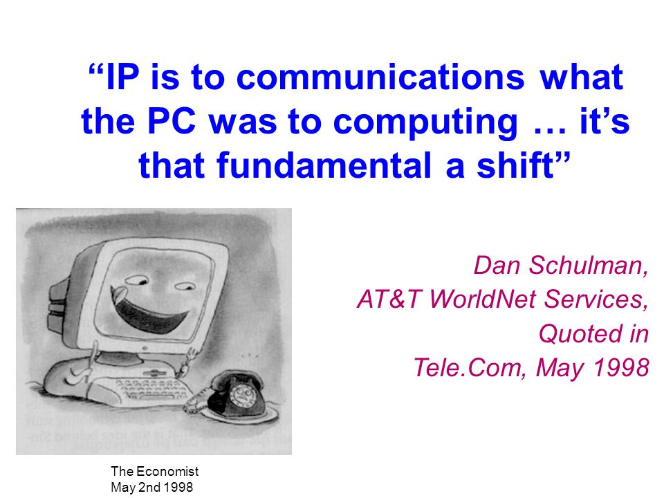 """""""IP is to communications what the PC was to computing … it's that fundamental a shift"""" Dan Schulman, AT&T WorldNet Services, Quoted in Tele.Com, May 1"""