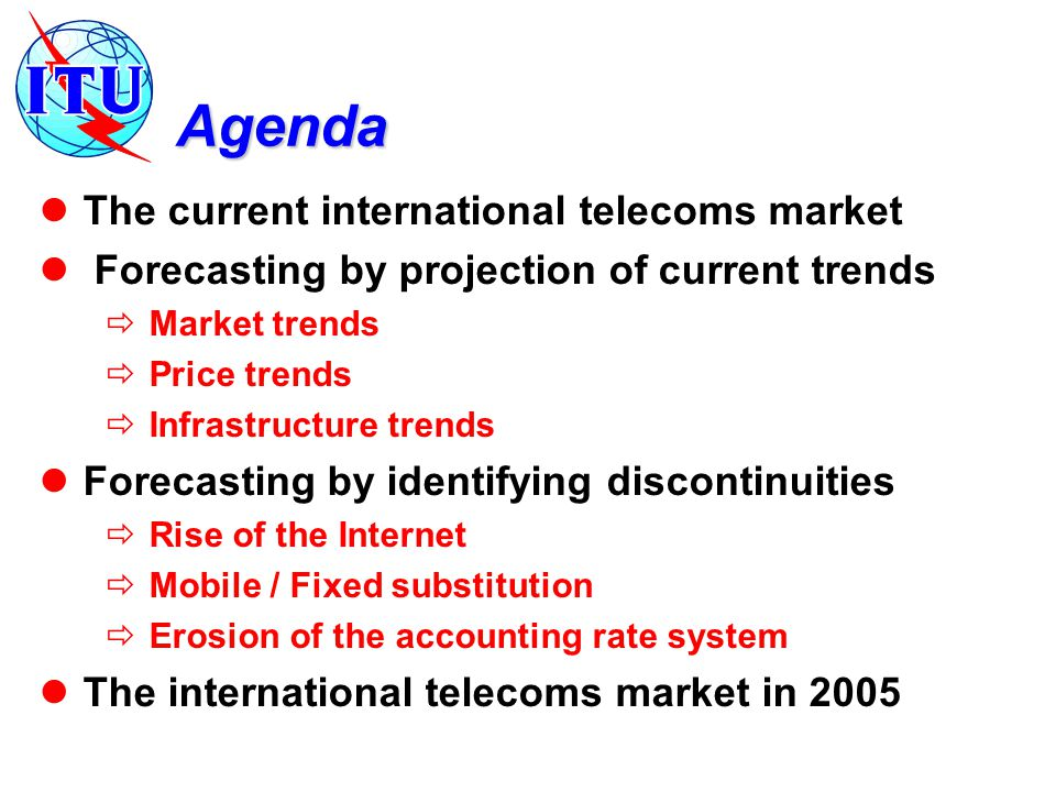 Agenda The current international telecoms market Forecasting by projection of current trends  Market trends  Price trends  Infrastructure trends Fo