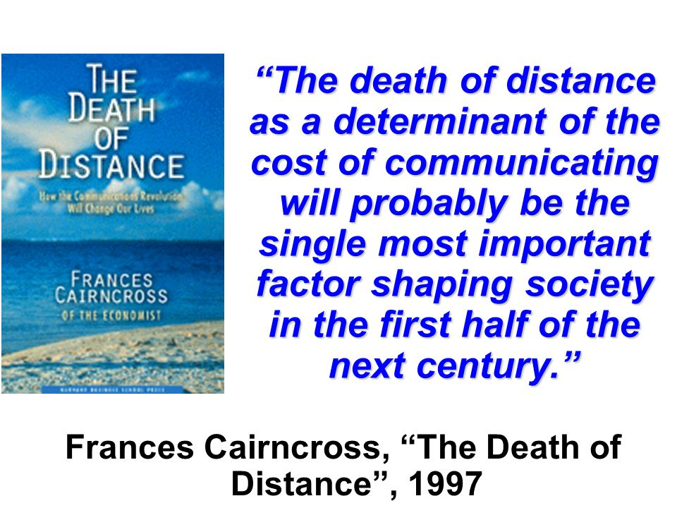 The death of distance as a determinant of the cost of communicating will probably be the single most important factor shaping society in the first half of the next century. Frances Cairncross, The Death of Distance , 1997
