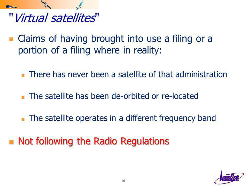 Virtual satellites Claims of having brought into use a filing or a portion of a filing where in reality: There has never been a satellite of that administration The satellite has been de-orbited or re-located The satellite operates in a different frequency band Not following the Radio Regulations Not following the Radio Regulations 10