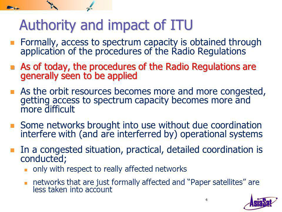 4 Authority and impact of ITU Formally, access to spectrum capacity is obtained through application of the procedures of the Radio Regulations As of today, the procedures of the Radio Regulations are generally seen to be applied As of today, the procedures of the Radio Regulations are generally seen to be applied As the orbit resources becomes more and more congested, getting access to spectrum capacity becomes more and more difficult Some networks brought into use without due coordination interfere with (and are interferred by) operational systems In a congested situation, practical, detailed coordination is conducted; only with respect to really affected networks networks that are just formally affected and Paper satellites are less taken into account