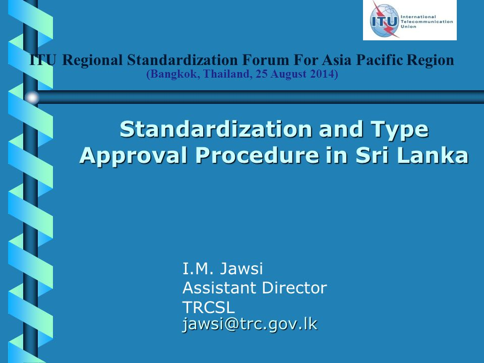 ITU Regional Standardization Forum For Asia Pacific Region (Bangkok, Thailand, 25 August 2014) Standardization and Type Approval Procedure in Sri Lanka I.M.