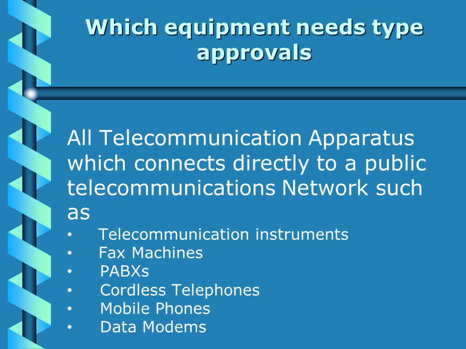 Which equipment needs type approvals All Telecommunication Apparatus which connects directly to a public telecommunications Network such as Telecommunication instruments Fax Machines PABXs Cordless Telephones Mobile Phones Data Modems