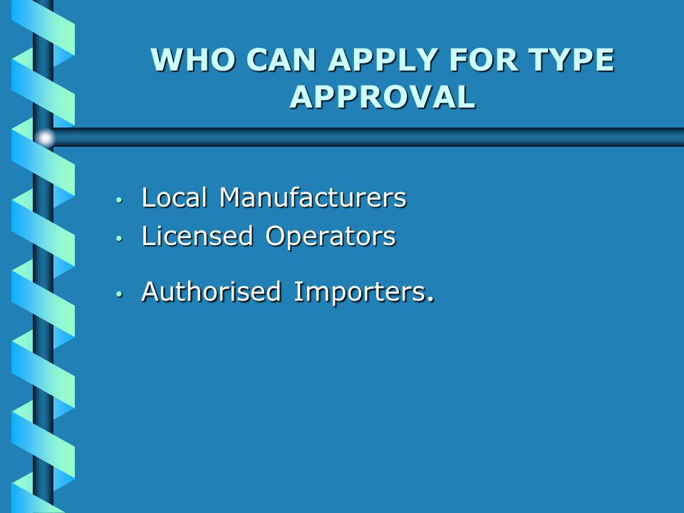 WHO CAN APPLY FOR TYPE APPROVAL Local Manufacturers Local Manufacturers Licensed Operators Licensed Operators Authorised Importers.