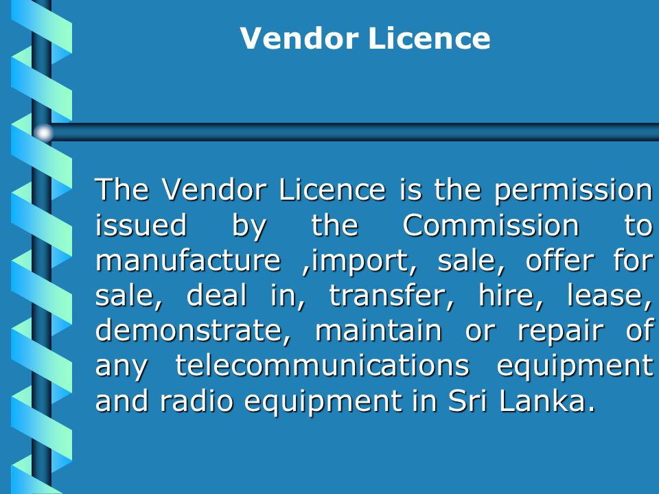Vendor Licence The Vendor Licence is the permission issued by the Commission to manufacture,import, sale, offer for sale, deal in, transfer, hire, lease, demonstrate, maintain or repair of any telecommunications equipment and radio equipment in Sri Lanka.