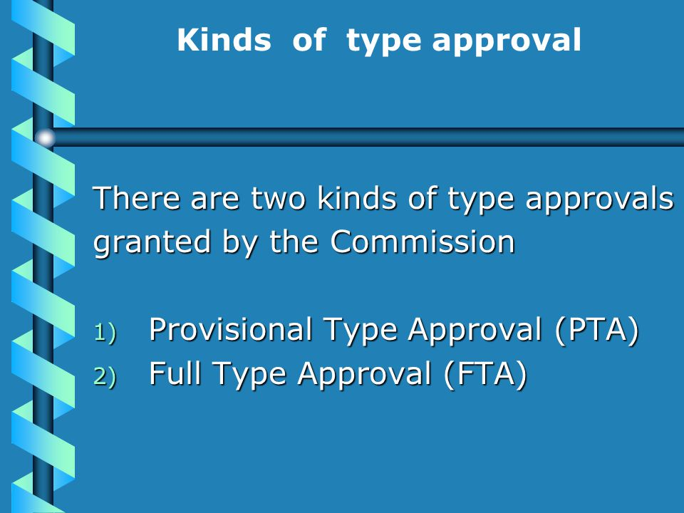 Kinds of type approval There are two kinds of type approvals granted by the Commission 1) Provisional Type Approval (PTA) 2) Full Type Approval (FTA)