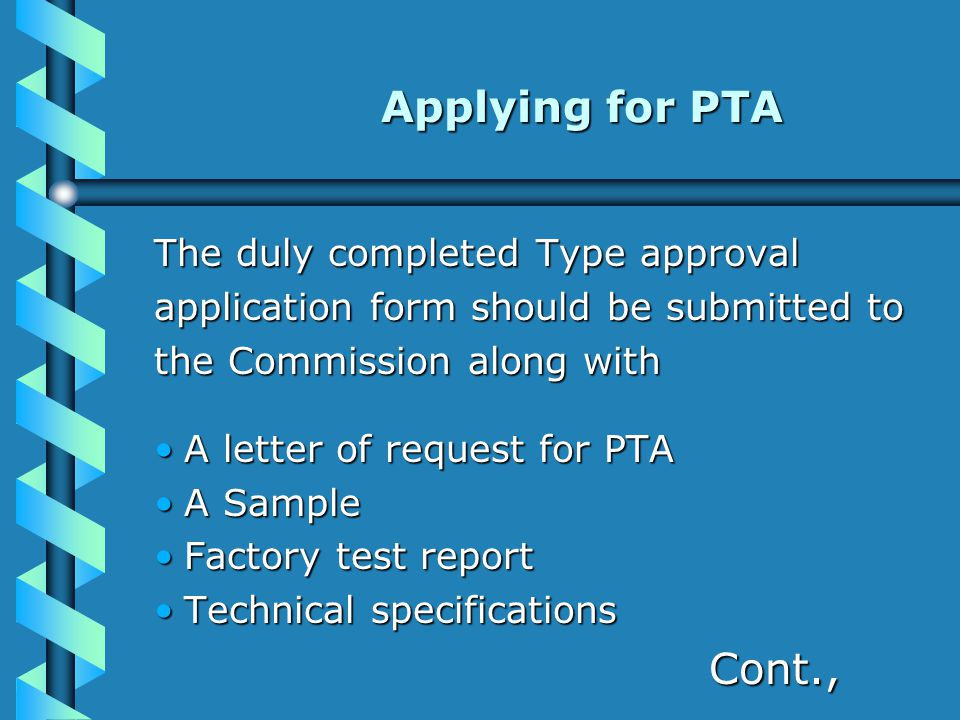 Applying for PTA Applying for PTA The duly completed Type approval application form should be submitted to the Commission along with A letter of request for PTAA letter of request for PTA A SampleA Sample Factory test reportFactory test report Technical specificationsTechnical specifications Cont., Cont.,