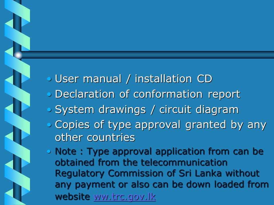 User manual / installation CDUser manual / installation CD Declaration of conformation reportDeclaration of conformation report System drawings / circuit diagramSystem drawings / circuit diagram Copies of type approval granted by any other countriesCopies of type approval granted by any other countries Note : Type approval application from can be obtained from the telecommunication Regulatory Commission of Sri Lanka without any payment or also can be down loaded from website ww.trc.gov.lkNote : Type approval application from can be obtained from the telecommunication Regulatory Commission of Sri Lanka without any payment or also can be down loaded from website ww.trc.gov.lk ww.trc.gov.lk