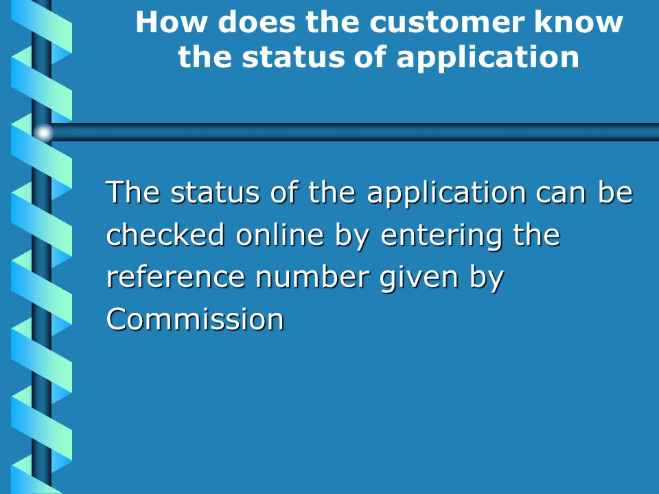 How does the customer know the status of application The status of the application can be checked online by entering the reference number given by Commission