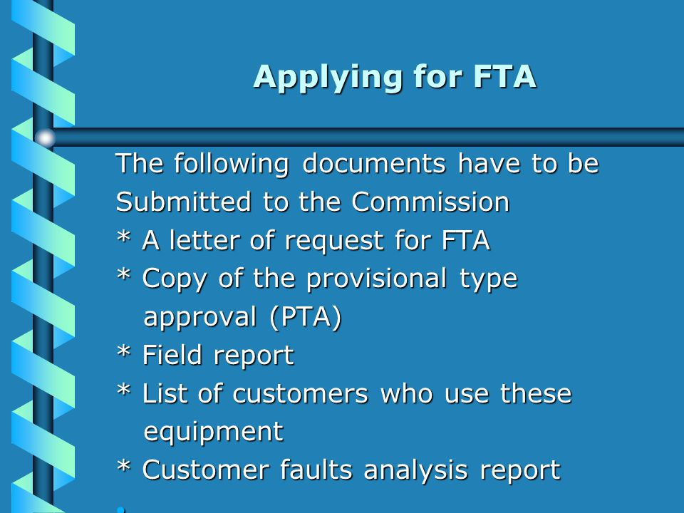 The following documents have to be Submitted to the Commission * A letter of request for FTA * Copy of the provisional type approval (PTA) approval (PTA) * Field report * List of customers who use these equipment equipment * Customer faults analysis report Applying for FTA Applying for FTA
