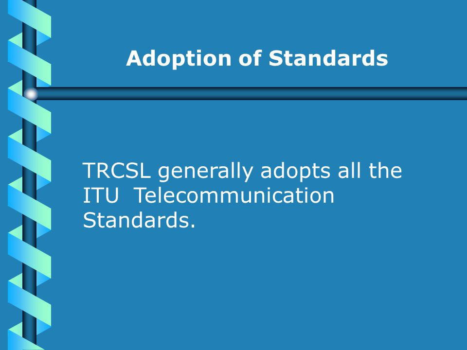 Adoption of Standards TRCSL generally adopts all the ITU Telecommunication Standards.
