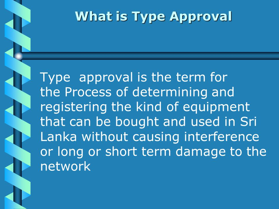 What is Type Approval Type approval is the term for the Process of determining and registering the kind of equipment that can be bought and used in Sri Lanka without causing interference or long or short term damage to the network
