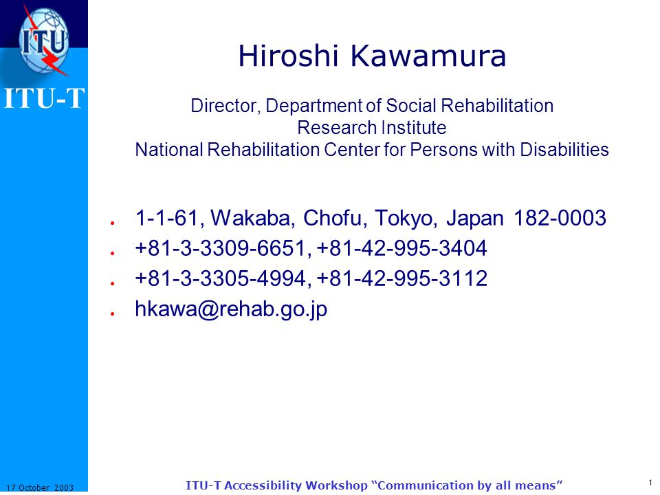 1 17 October 2003 ITU-T Accessibility Workshop Communication by all means ITU-T Hiroshi Kawamura Director, Department of Social Rehabilitation Research Institute National Rehabilitation Center for Persons with Disabilities ● 1-1-61, Wakaba, Chofu, Tokyo, Japan 182-0003 ● +81-3-3309-6651, +81-42-995-3404 ● +81-3-3305-4994, +81-42-995-3112 ● hkawa@rehab.go.jp