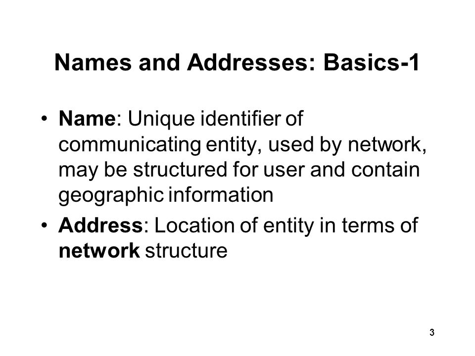 3 Names and Addresses: Basics-1 Name: Unique identifier of communicating entity, used by network, may be structured for user and contain geographic information Address: Location of entity in terms of network structure