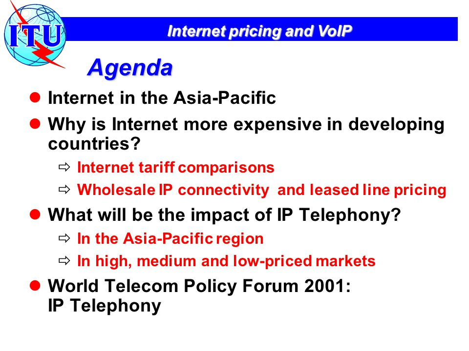 Internet pricing and VoIP The influence of Voice over IP IDC forecasts that Web Talk revenues will reach US$16.5 bn by 2004 with 135 billion mins of traffic Gartner Group forecast that voice over IP and competition in Europe will reduce prices by 75% by 2002 IP Telephony as % of all int'l calls in 2004  Tarifica forecast 40%  Analysys forecast 25% In developing countries, the majority of IP Telephony calls are incoming Source: IDC.