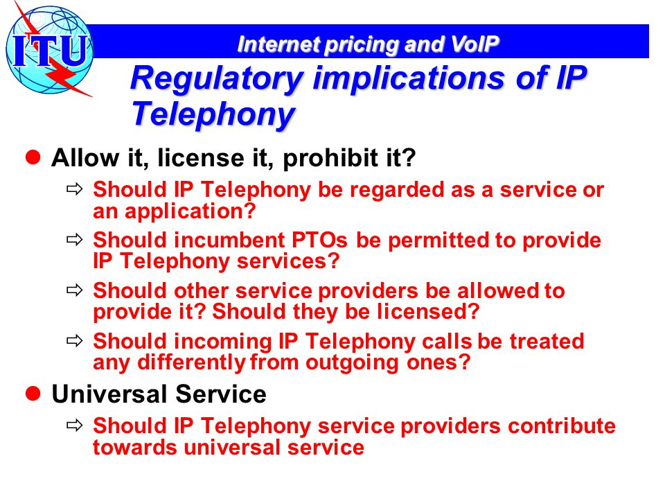 Internet pricing and VoIP Regulatory implications of IP Telephony Allow it, license it, prohibit it.