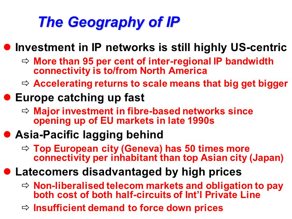 The Geography of IP Investment in IP networks is still highly US-centric  More than 95 per cent of inter-regional IP bandwidth connectivity is to/from North America  Accelerating returns to scale means that big get bigger Europe catching up fast  Major investment in fibre-based networks since opening up of EU markets in late 1990s Asia-Pacific lagging behind  Top European city (Geneva) has 50 times more connectivity per inhabitant than top Asian city (Japan) Latecomers disadvantaged by high prices  Non-liberalised telecom markets and obligation to pay both cost of both half-circuits of Int'l Private Line  Insufficient demand to force down prices