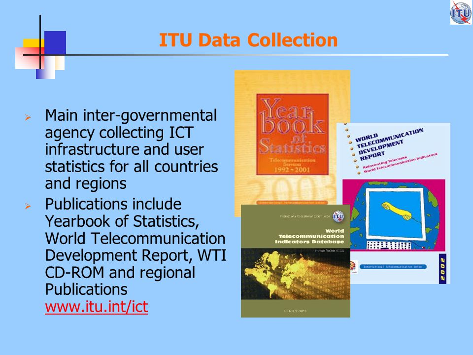 ITU Data Collection  Main inter-governmental agency collecting ICT infrastructure and user statistics for all countries and regions  Publications include Yearbook of Statistics, World Telecommunication Development Report, WTI CD-ROM and regional Publications www.itu.int/ict