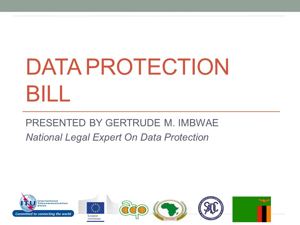DATA PROTECTION BILL PRESENTED BY GERTRUDE M. IMBWAE National Legal Expert On Data Protection