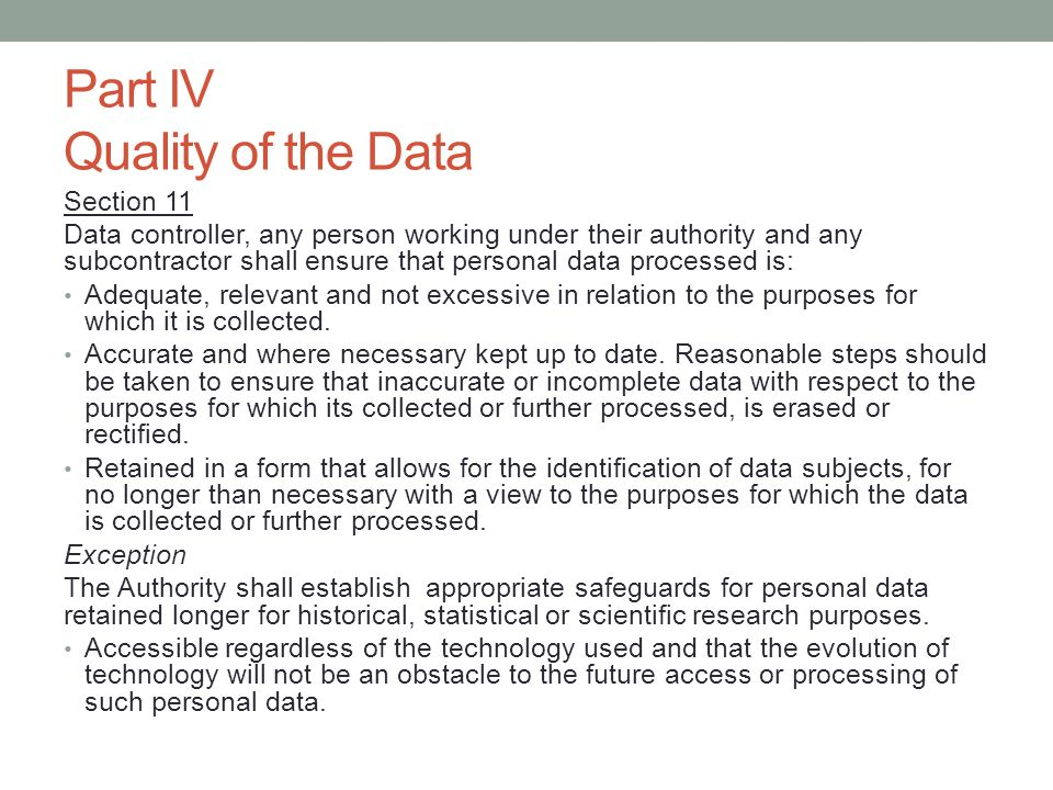 Part IV Quality of the Data Section 11 Data controller, any person working under their authority and any subcontractor shall ensure that personal data processed is: Adequate, relevant and not excessive in relation to the purposes for which it is collected.