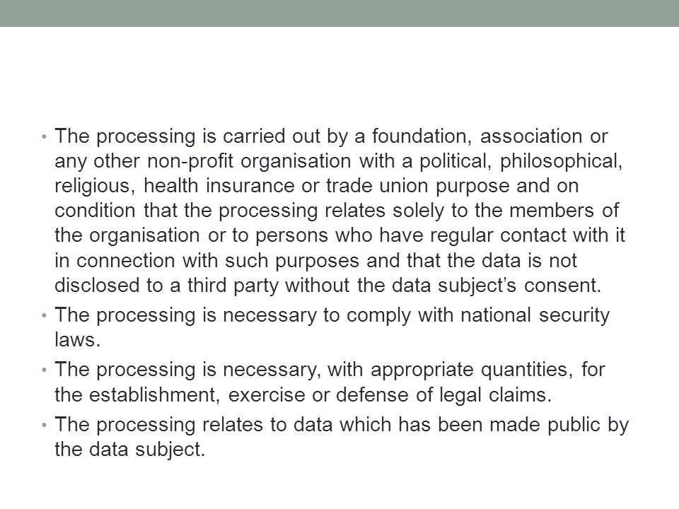 The processing is carried out by a foundation, association or any other non-profit organisation with a political, philosophical, religious, health insurance or trade union purpose and on condition that the processing relates solely to the members of the organisation or to persons who have regular contact with it in connection with such purposes and that the data is not disclosed to a third party without the data subject's consent.