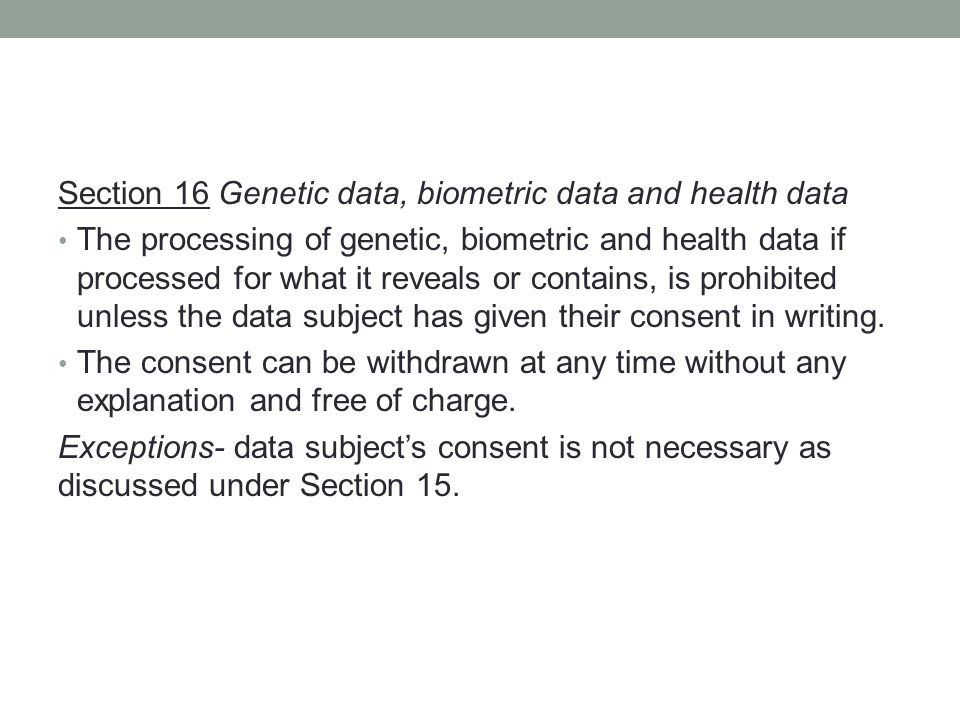 Section 16 Genetic data, biometric data and health data The processing of genetic, biometric and health data if processed for what it reveals or contains, is prohibited unless the data subject has given their consent in writing.