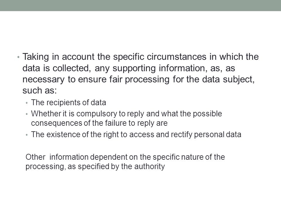 Taking in account the specific circumstances in which the data is collected, any supporting information, as, as necessary to ensure fair processing for the data subject, such as: The recipients of data Whether it is compulsory to reply and what the possible consequences of the failure to reply are The existence of the right to access and rectify personal data Other information dependent on the specific nature of the processing, as specified by the authority