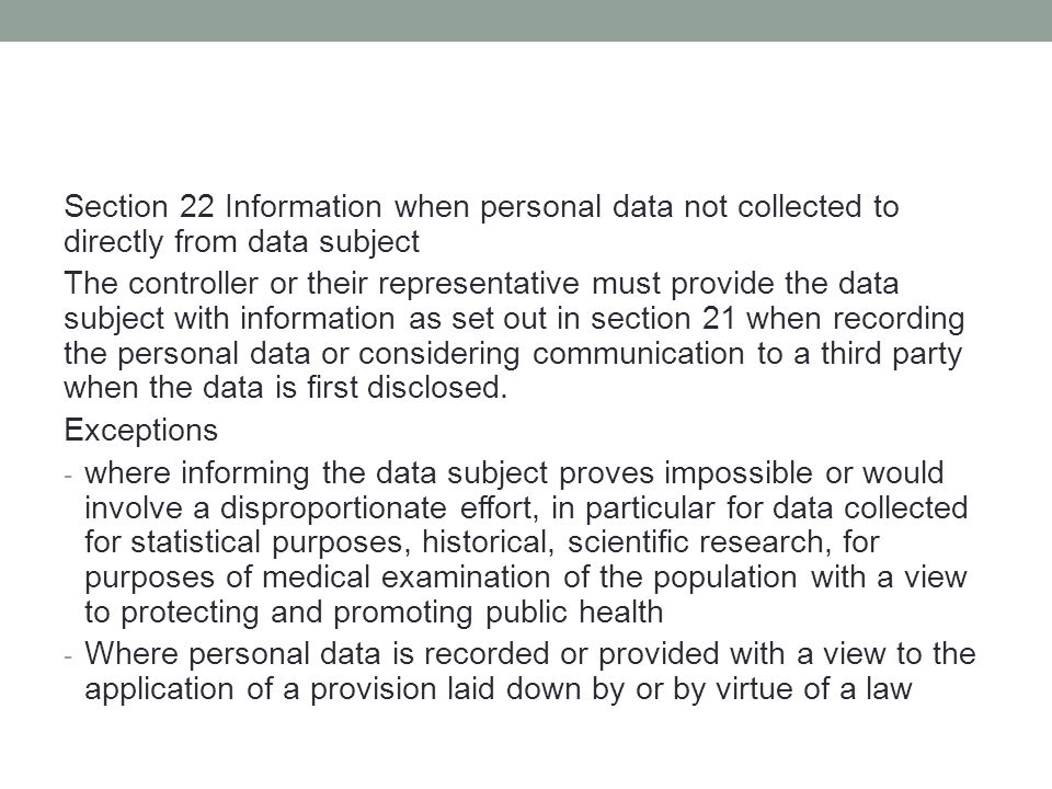 Section 22 Information when personal data not collected to directly from data subject The controller or their representative must provide the data subject with information as set out in section 21 when recording the personal data or considering communication to a third party when the data is first disclosed.
