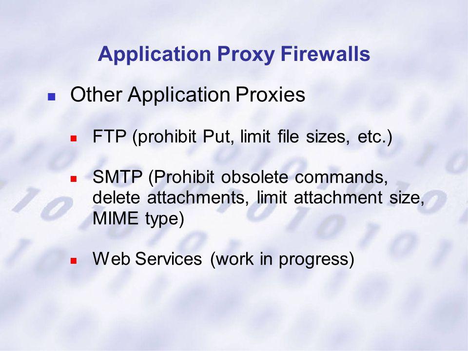 Application Proxy Firewalls Other Application Proxies FTP (prohibit Put, limit file sizes, etc.) SMTP (Prohibit obsolete commands, delete attachments,